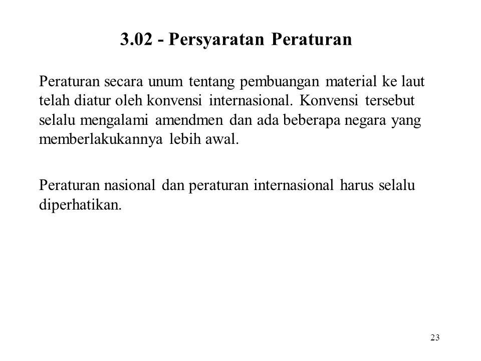 23 3.02 - Persyaratan Peraturan Peraturan secara unum tentang pembuangan material ke laut telah diatur oleh konvensi internasional. Konvensi tersebut
