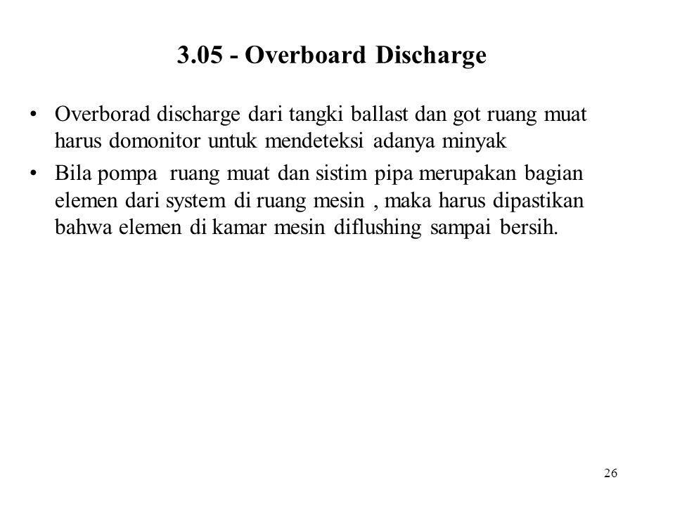 26 3.05 - Overboard Discharge Overborad discharge dari tangki ballast dan got ruang muat harus domonitor untuk mendeteksi adanya minyak Bila pompa rua