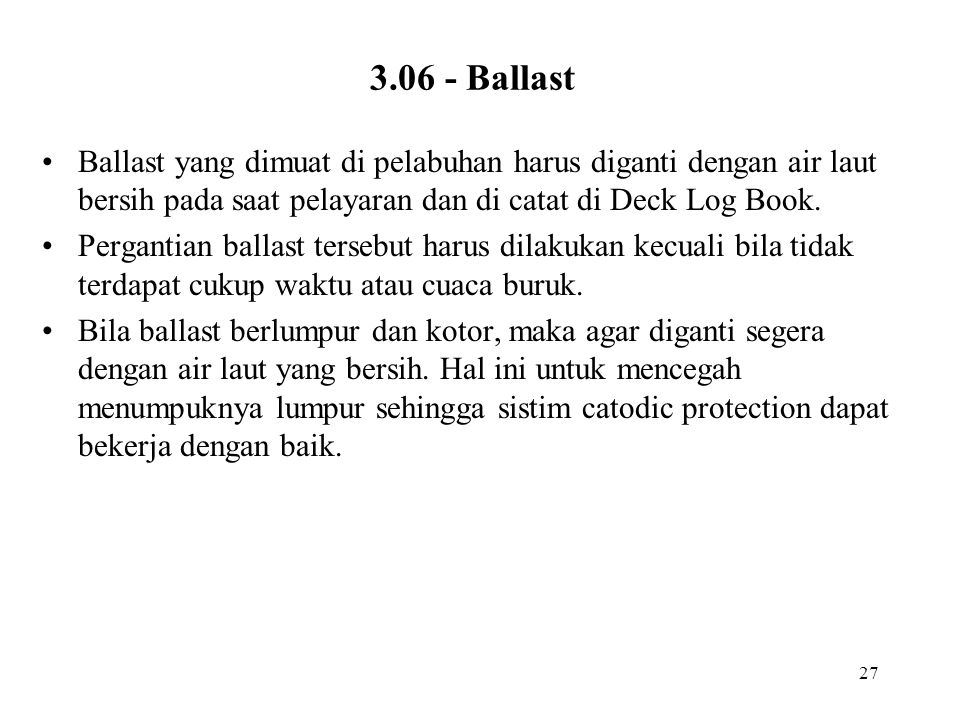 27 3.06 - Ballast Ballast yang dimuat di pelabuhan harus diganti dengan air laut bersih pada saat pelayaran dan di catat di Deck Log Book. Pergantian