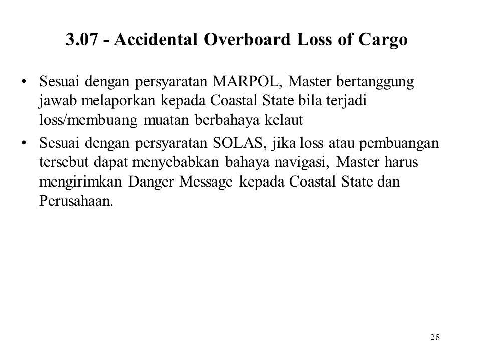 28 3.07 - Accidental Overboard Loss of Cargo Sesuai dengan persyaratan MARPOL, Master bertanggung jawab melaporkan kepada Coastal State bila terjadi l