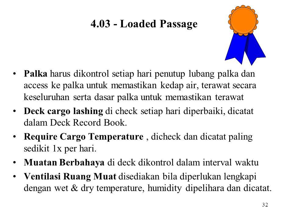 32 4.03 - Loaded Passage Palka harus dikontrol setiap hari penutup lubang palka dan access ke palka untuk memastikan kedap air, terawat secara keselur