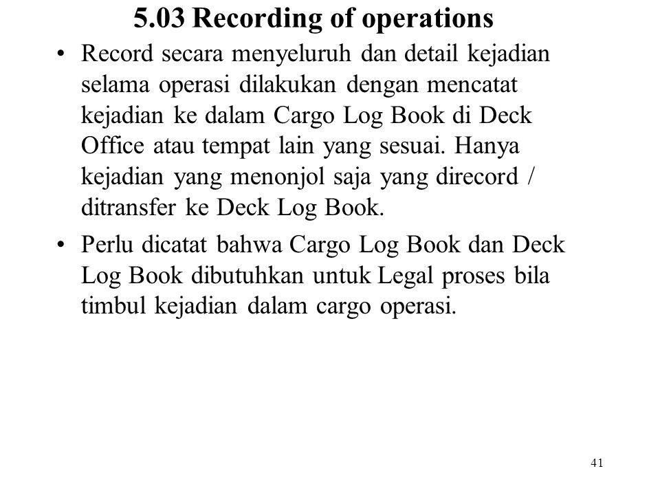 41 5.03 Recording of operations Record secara menyeluruh dan detail kejadian selama operasi dilakukan dengan mencatat kejadian ke dalam Cargo Log Book
