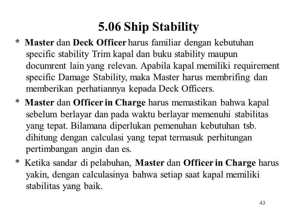 43 5.06 Ship Stability * Master dan Deck Officer harus familiar dengan kebutuhan specific stability Trim kapal dan buku stability maupun documrent lai
