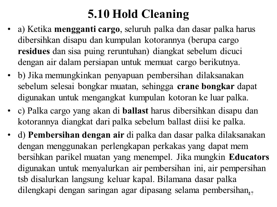 47 5.10 Hold Cleaning a) Ketika mengganti cargo, seluruh palka dan dasar palka harus dibersihkan disapu dan kumpulan kotorannya (berupa cargo residues
