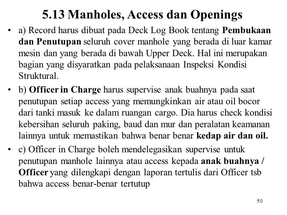 50 5.13 Manholes, Access dan Openings a) Record harus dibuat pada Deck Log Book tentang Pembukaan dan Penutupan seluruh cover manhole yang berada di l