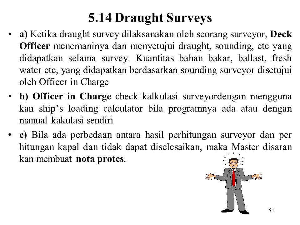 51 5.14 Draught Surveys a) Ketika draught survey dilaksanakan oleh seorang surveyor, Deck Officer menemaninya dan menyetujui draught, sounding, etc ya