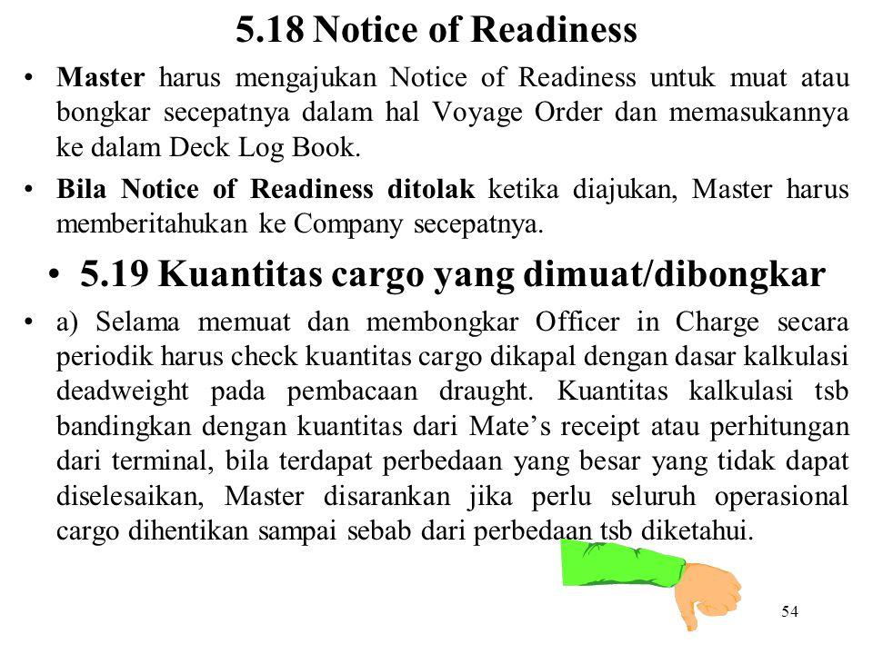 54 5.18 Notice of Readiness Master harus mengajukan Notice of Readiness untuk muat atau bongkar secepatnya dalam hal Voyage Order dan memasukannya ke