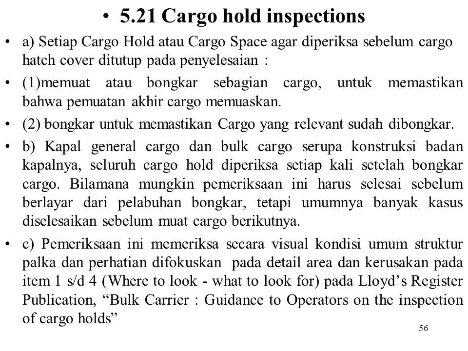 56 5.21 Cargo hold inspections a) Setiap Cargo Hold atau Cargo Space agar diperiksa sebelum cargo hatch cover ditutup pada penyelesaian : (1)memuat at