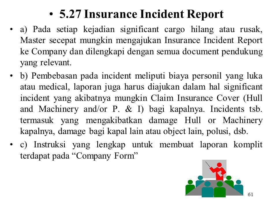 61 5.27 Insurance Incident Report a) Pada setiap kejadian significant cargo hilang atau rusak, Master secepat mungkin mengajukan Insurance Incident Re
