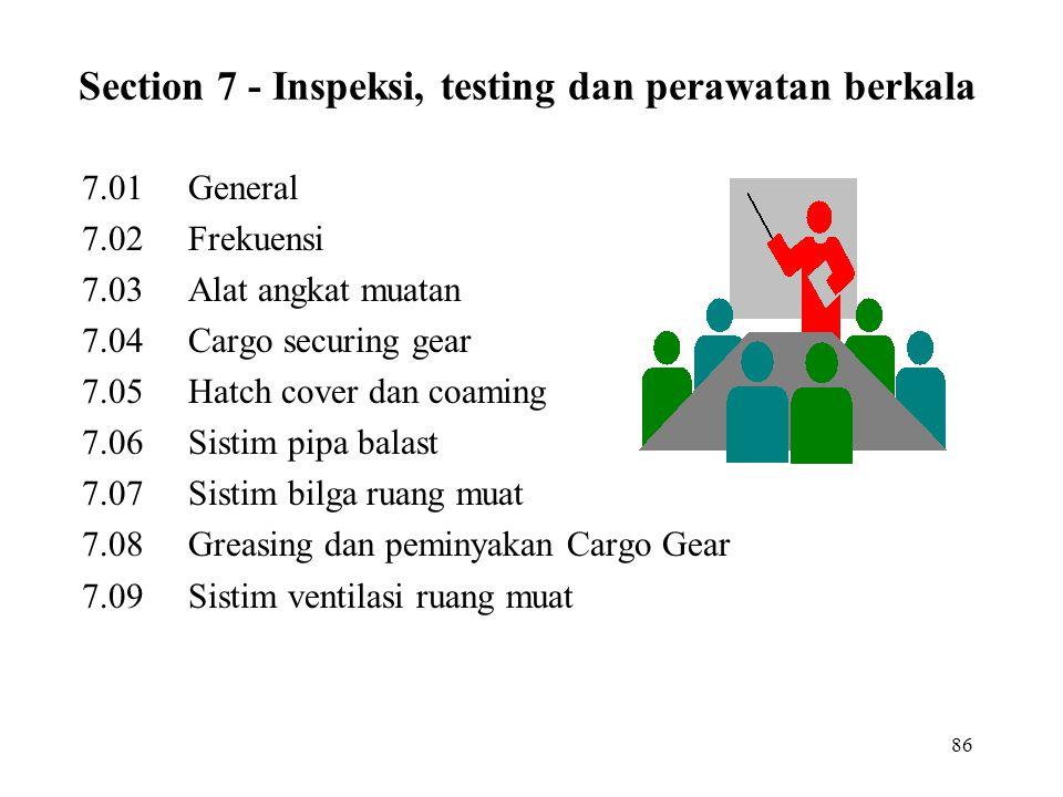 86 Section 7 - Inspeksi, testing dan perawatan berkala 7.01General 7.02Frekuensi 7.03Alat angkat muatan 7.04Cargo securing gear 7.05Hatch cover dan co