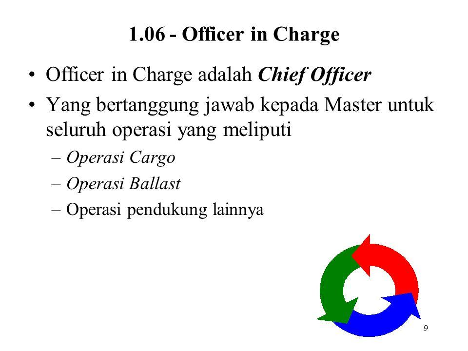 9 1.06 - Officer in Charge Officer in Charge adalah Chief Officer Yang bertanggung jawab kepada Master untuk seluruh operasi yang meliputi –Operasi Ca