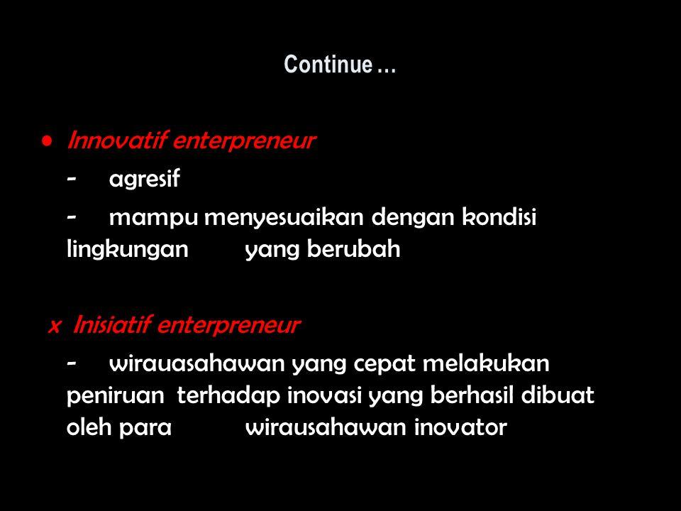 Continue … Innovatif enterpreneur - agresif - mampu menyesuaikan dengan kondisi lingkungan yang berubah x Inisiatif enterpreneur -wirauasahawan yang c