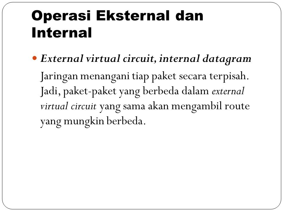 Operasi Eksternal dan Internal External virtual circuit, internal datagram Jaringan menangani tiap paket secara terpisah. Jadi, paket-paket yang berbe