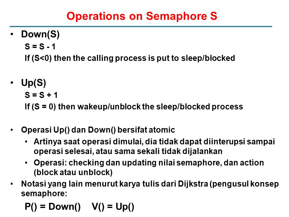 Operations on Semaphore S Down(S) S = S - 1 If (S<0) then the calling process is put to sleep/blocked Up(S) S = S + 1 If (S = 0) then wakeup/unblock t