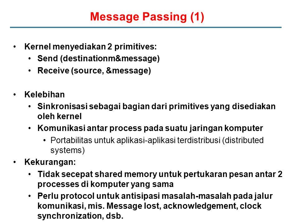 Message Passing (1) Kernel menyediakan 2 primitives: Send (destinationm&message) Receive (source, &message) Kelebihan Sinkronisasi sebagai bagian dari