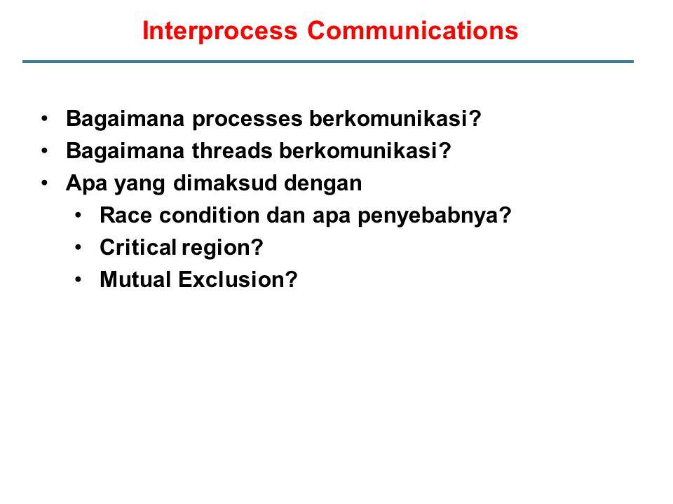 Interprocess Communications Bagaimana processes berkomunikasi? Bagaimana threads berkomunikasi? Apa yang dimaksud dengan Race condition dan apa penyeb