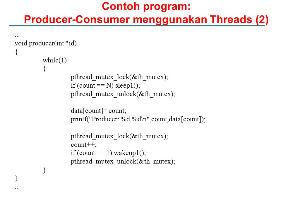 Contoh program: Producer-Consumer menggunakan Threads (2)... void producer(int *id) { while(1) { pthread_mutex_lock(&th_mutex); if (count == N) sleep1