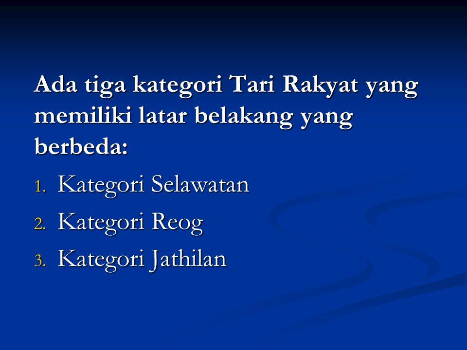 Ada tiga kategori Tari Rakyat yang memiliki latar belakang yang berbeda: 1. Kategori Selawatan 2. Kategori Reog 3. Kategori Jathilan