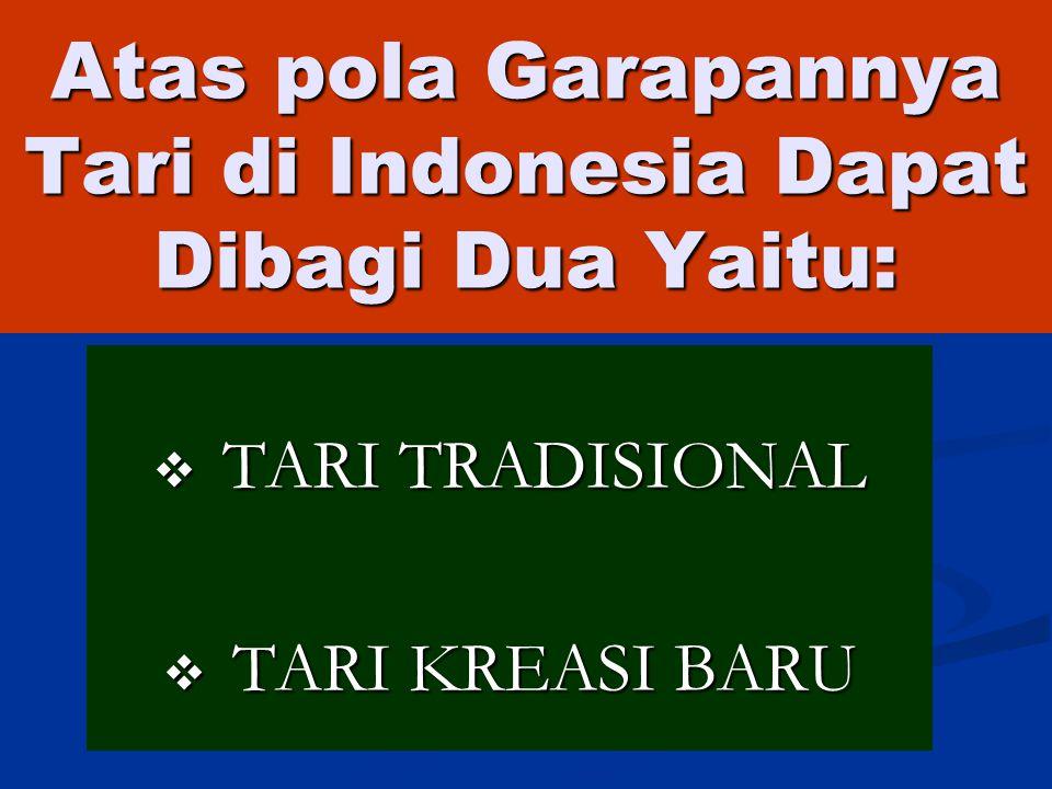 Atas pola Garapannya Tari di Indonesia Dapat Dibagi Dua Yaitu:  TARI TRADISIONAL  TARI KREASI BARU