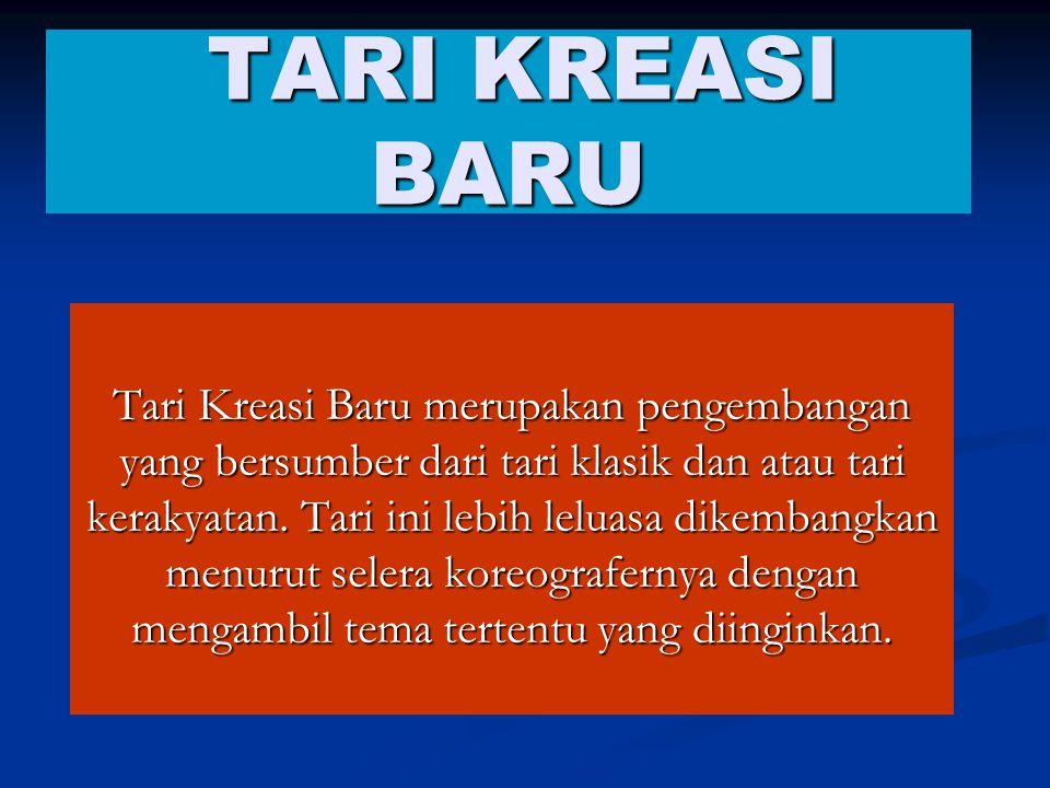 TARI KREASI BARU TARI KREASI BARU Tari Kreasi Baru merupakan pengembangan yang bersumber dari tari klasik dan atau tari kerakyatan.