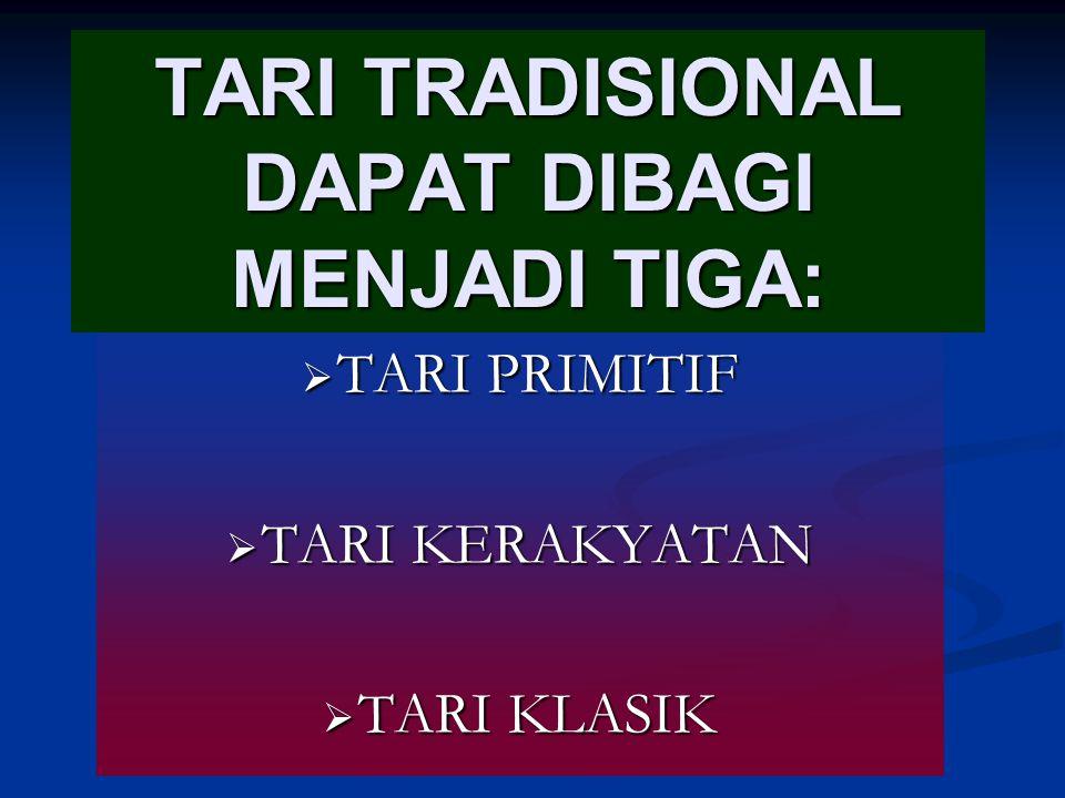 TARI TRADISIONAL DAPAT DIBAGI MENJADI TIGA:  TARI PRIMITIF  TARI KERAKYATAN  TARI KLASIK