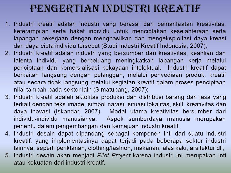 PENGERTIAN INDUSTRI KREATIF 1.Industri kreatif adalah industri yang berasal dari pemanfaatan kreativitas, keterampilan serta bakat individu untuk menciptakan kesejahteraan serta lapangan pekerjaan dengan menghasilkan dan mengeksploitasi daya kreasi dan daya cipta individu tersebut (Studi Industri Kreatif Indonesia, 2007); 2.Industri kreatif adalah industri yang bersumber dari kreativitas, keahlian dan talenta individu yang berpeluang meningkatkan lapangan kerja melalui penciptaan dan komersialisasi kekayaan intelektual.