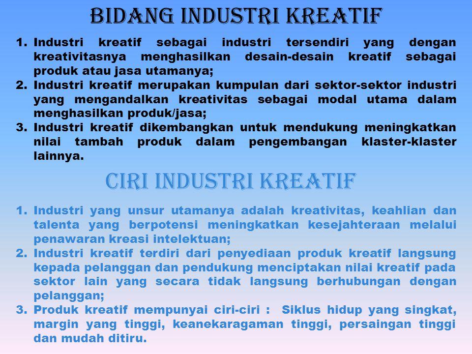 BIDANG INDUSTRI KREATIF 1.Industri kreatif sebagai industri tersendiri yang dengan kreativitasnya menghasilkan desain-desain kreatif sebagai produk atau jasa utamanya; 2.Industri kreatif merupakan kumpulan dari sektor-sektor industri yang mengandalkan kreativitas sebagai modal utama dalam menghasilkan produk/jasa; 3.Industri kreatif dikembangkan untuk mendukung meningkatkan nilai tambah produk dalam pengembangan klaster-klaster lainnya.