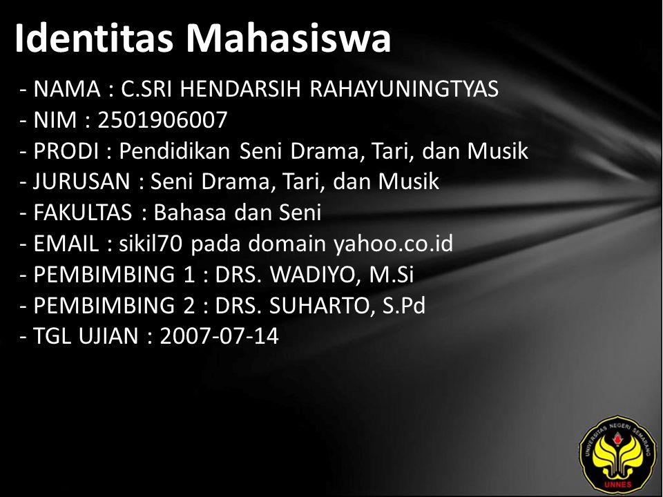 Identitas Mahasiswa - NAMA : C.SRI HENDARSIH RAHAYUNINGTYAS - NIM : 2501906007 - PRODI : Pendidikan Seni Drama, Tari, dan Musik - JURUSAN : Seni Drama, Tari, dan Musik - FAKULTAS : Bahasa dan Seni - EMAIL : sikil70 pada domain yahoo.co.id - PEMBIMBING 1 : DRS.