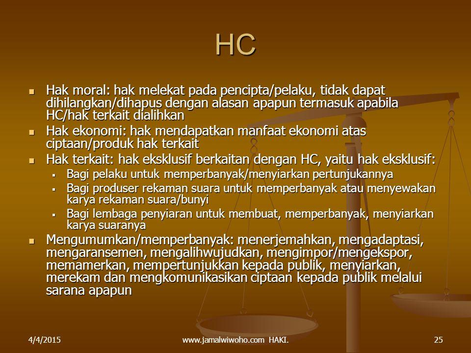 www.jamalwiwoho.com HAKI. HC Hak moral: hak melekat pada pencipta/pelaku, tidak dapat dihilangkan/dihapus dengan alasan apapun termasuk apabila HC/hak