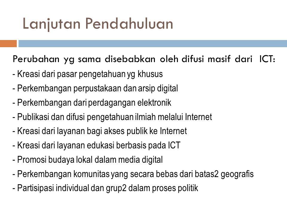 Lanjutan Pendahuluan Perubahan yg sama disebabkan oleh difusi masif dari ICT: - Kreasi dari pasar pengetahuan yg khusus - Perkembangan perpustakaan dan arsip digital - Perkembangan dari perdagangan elektronik - Publikasi dan difusi pengetahuan ilmiah melalui Internet - Kreasi dari layanan bagi akses publik ke Internet - Kreasi dari layanan edukasi berbasis pada ICT - Promosi budaya lokal dalam media digital - Perkembangan komunitas yang secara bebas dari batas2 geografis - Partisipasi individual dan grup2 dalam proses politik