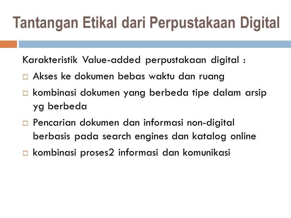 Tantangan Etikal dari Perpustakaan Digital Karakteristik Value-added perpustakaan digital :  Akses ke dokumen bebas waktu dan ruang  kombinasi dokumen yang berbeda tipe dalam arsip yg berbeda  Pencarian dokumen dan informasi non-digital berbasis pada search engines dan katalog online  kombinasi proses2 informasi dan komunikasi