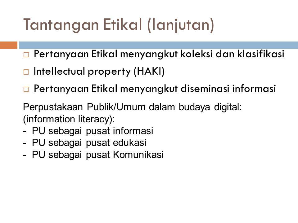 Tantangan Etikal (lanjutan)  Pertanyaan Etikal menyangkut koleksi dan klasifikasi  Intellectual property (HAKI)  Pertanyaan Etikal menyangkut diseminasi informasi Perpustakaan Publik/Umum dalam budaya digital: (information literacy): - PU sebagai pusat informasi - PU sebagai pusat edukasi - PU sebagai pusat Komunikasi