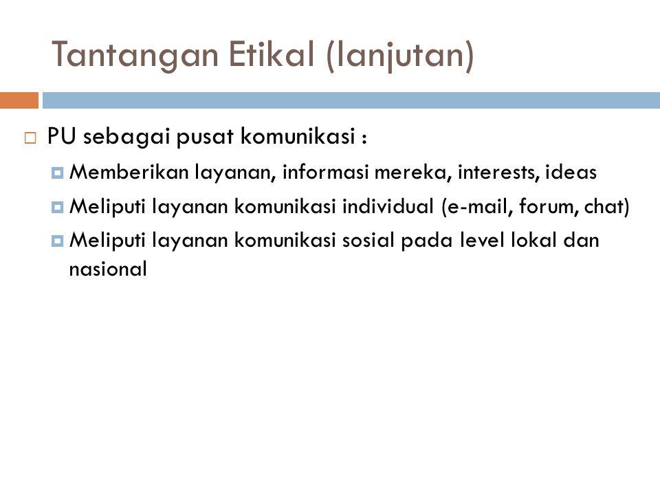 Tantangan Etikal (lanjutan)  PU sebagai pusat komunikasi :  Memberikan layanan, informasi mereka, interests, ideas  Meliputi layanan komunikasi individual (e-mail, forum, chat)  Meliputi layanan komunikasi sosial pada level lokal dan nasional