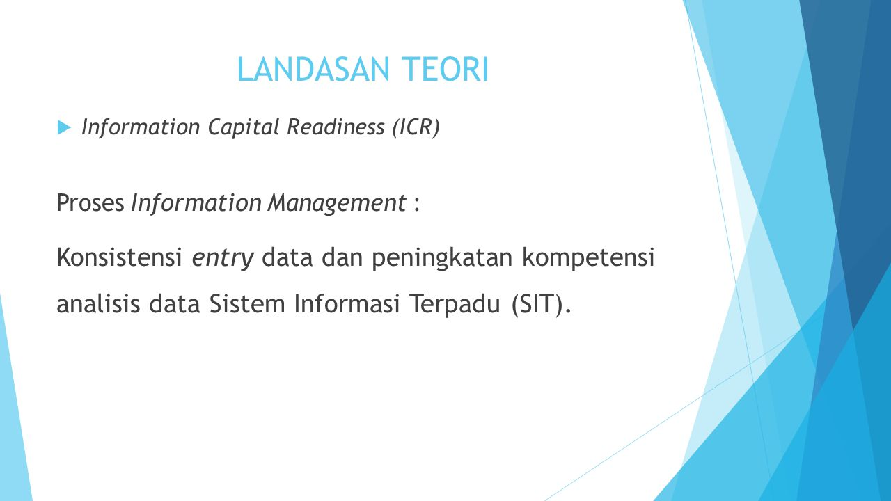LANDASAN TEORI  Information Capital Readiness (ICR) Proses Information Management : Konsistensi entry data dan peningkatan kompetensi analisis data Sistem Informasi Terpadu (SIT).