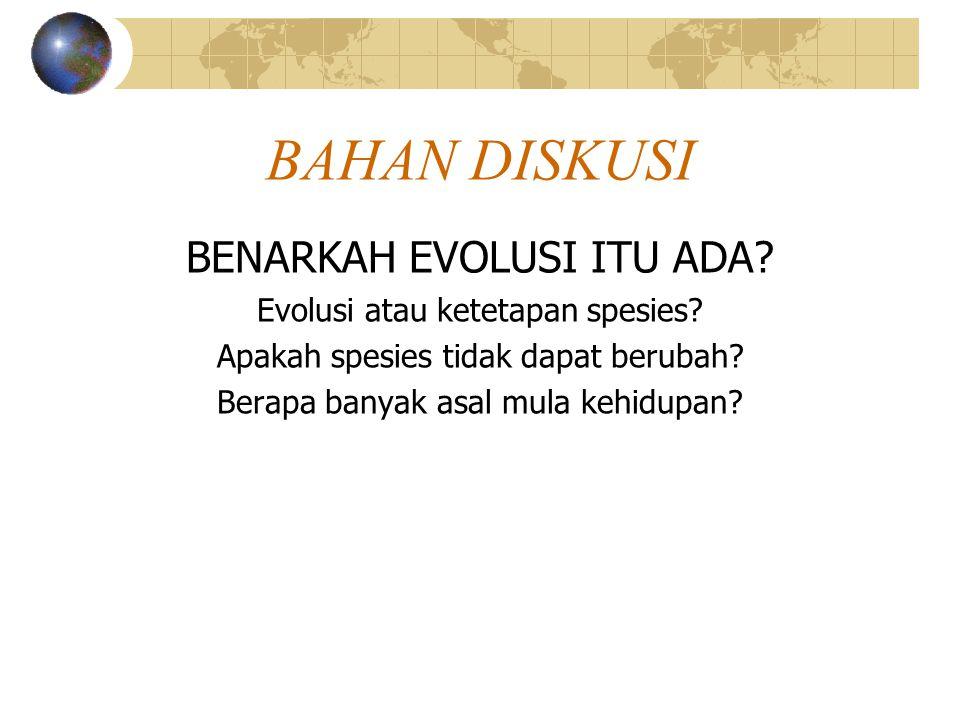 BAHAN DISKUSI BENARKAH EVOLUSI ITU ADA? Evolusi atau ketetapan spesies? Apakah spesies tidak dapat berubah? Berapa banyak asal mula kehidupan?