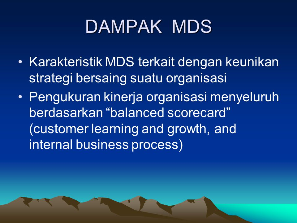 DAMPAK MDS Karakteristik MDS terkait dengan keunikan strategi bersaing suatu organisasi Pengukuran kinerja organisasi menyeluruh berdasarkan balanced scorecard (customer learning and growth, and internal business process)