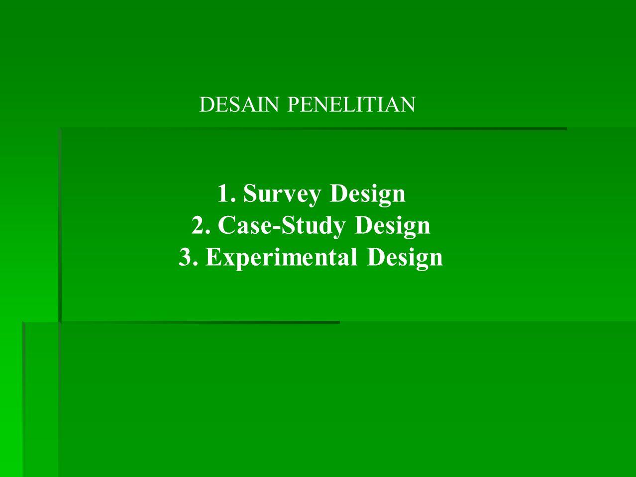 DESAIN PENELITIAN 1. Survey Design 2. Case-Study Design 3. Experimental Design