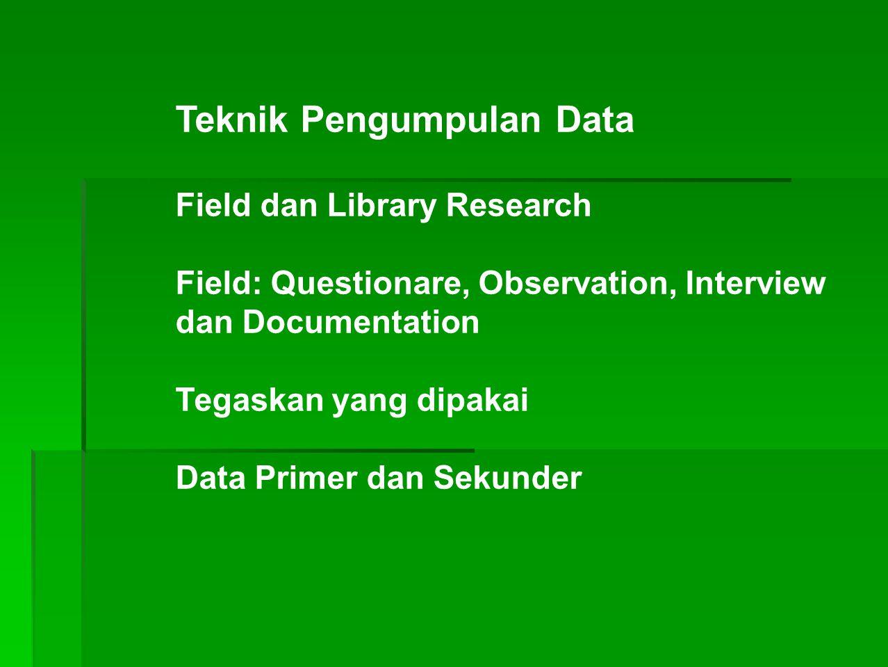 Teknik Pengumpulan Data Field dan Library Research Field: Questionare, Observation, Interview dan Documentation Tegaskan yang dipakai Data Primer dan Sekunder