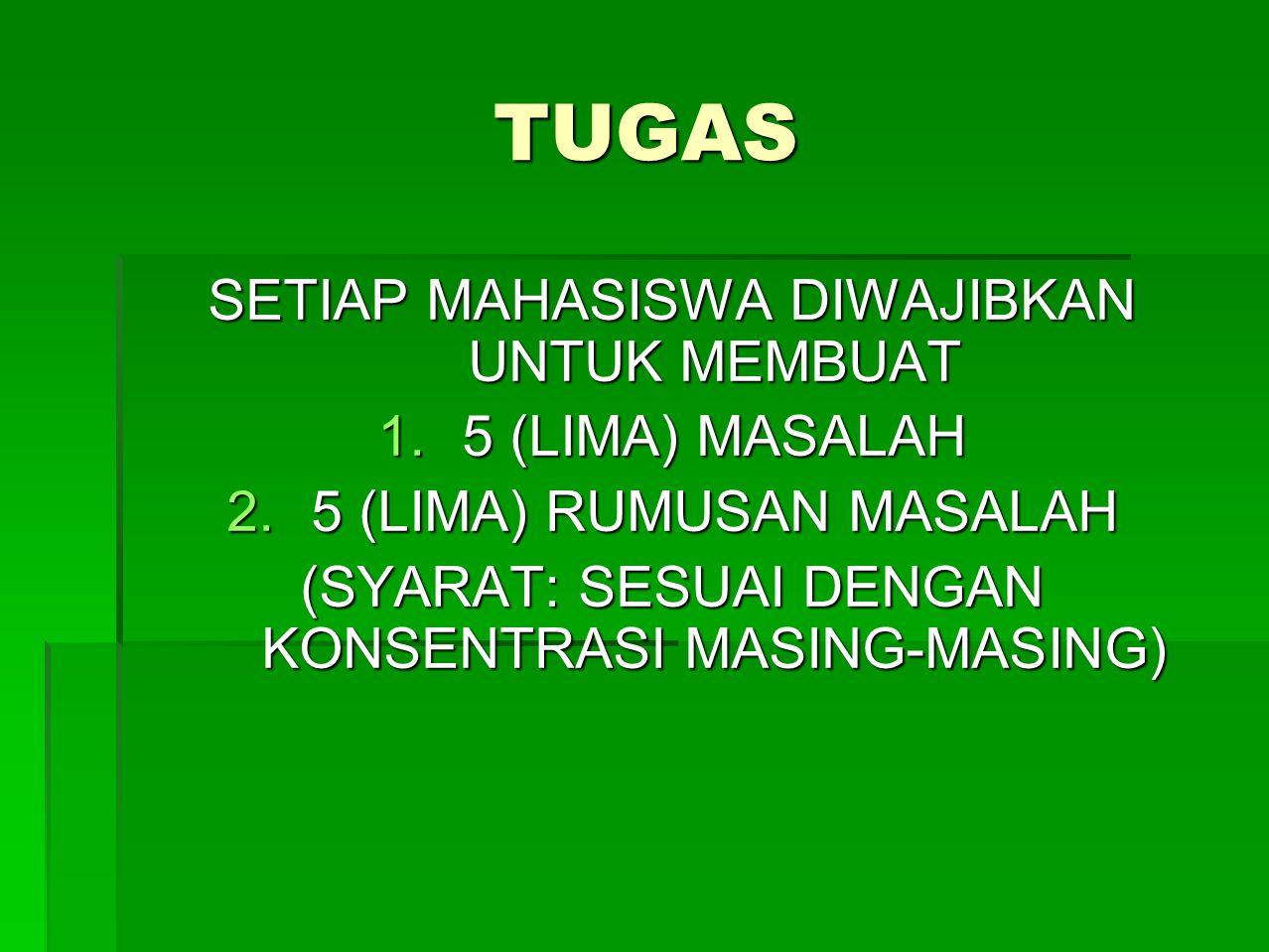 TUGAS SETIAP MAHASISWA DIWAJIBKAN UNTUK MEMBUAT 1.5 (LIMA) MASALAH 2.5 (LIMA) RUMUSAN MASALAH (SYARAT: SESUAI DENGAN KONSENTRASI MASING-MASING)