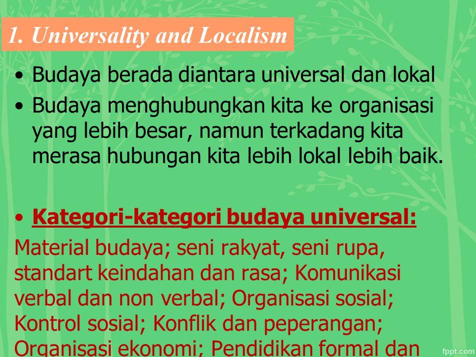1. Universality and Localism Budaya berada diantara universal dan lokal Budaya menghubungkan kita ke organisasi yang lebih besar, namun terkadang kita