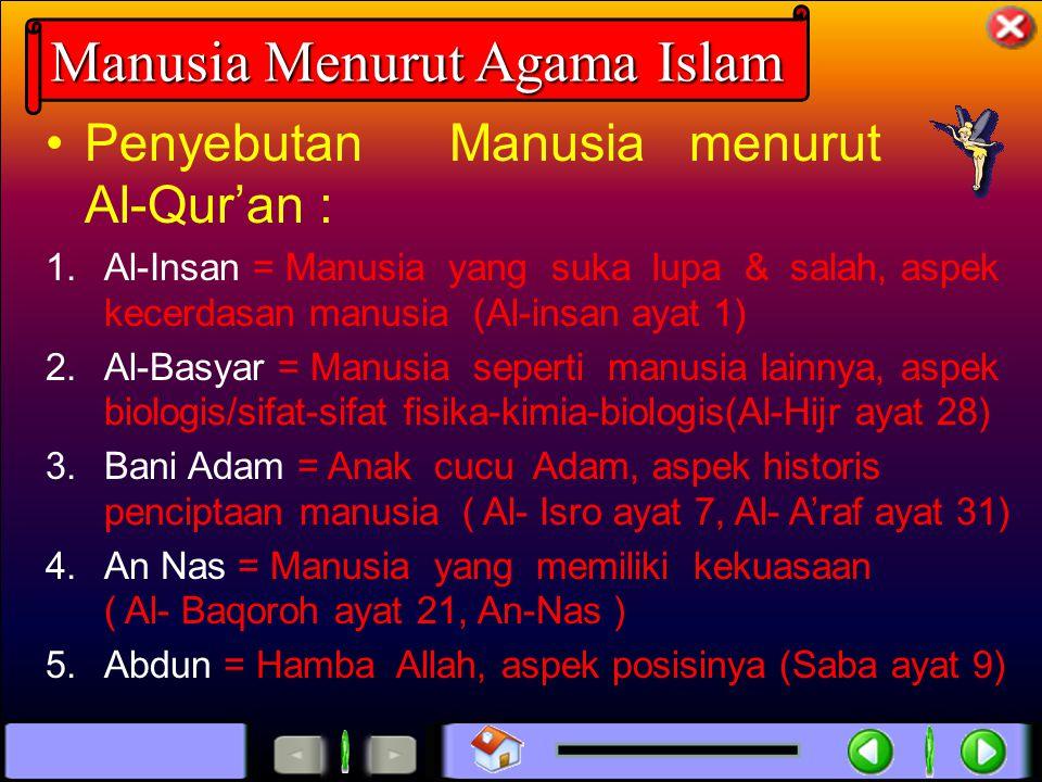 Penyebutan Manusia menurut Al-Qur'an : 1.Al-Insan = Manusia yang suka lupa & salah, aspek kecerdasan manusia (Al-insan ayat 1) 2.Al-Basyar = Manusia seperti manusia lainnya, aspek biologis/sifat-sifat fisika-kimia-biologis(Al-Hijr ayat 28) 3.Bani Adam = Anak cucu Adam, aspek historis penciptaan manusia ( Al- Isro ayat 7, Al- A'raf ayat 31) 4.An Nas = Manusia yang memiliki kekuasaan ( Al- Baqoroh ayat 21, An-Nas ) 5.Abdun = Hamba Allah, aspek posisinya (Saba ayat 9) Manusia Menurut Agama Islam