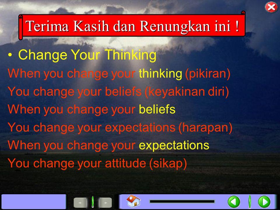 Change Your Thinking When you change your thinking (pikiran) You change your beliefs (keyakinan diri) When you change your beliefs You change your expectations (harapan) When you change your expectations You change your attitude (sikap) Terima Kasih dan Renungkan ini !