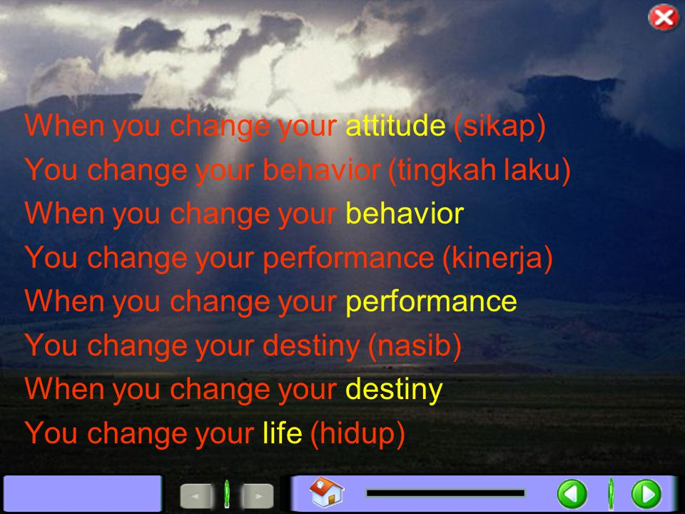 When you change your attitude (sikap) You change your behavior (tingkah laku) When you change your behavior You change your performance (kinerja) When