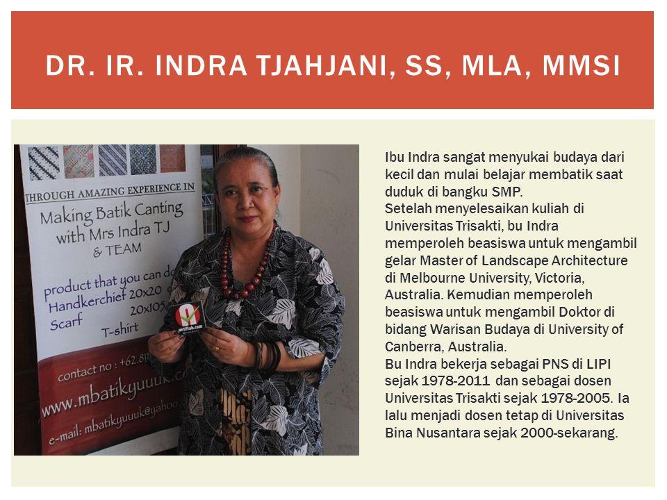 DR. IR. INDRA TJAHJANI, SS, MLA, MMSI Ibu Indra sangat menyukai budaya dari kecil dan mulai belajar membatik saat duduk di bangku SMP. Setelah menyele