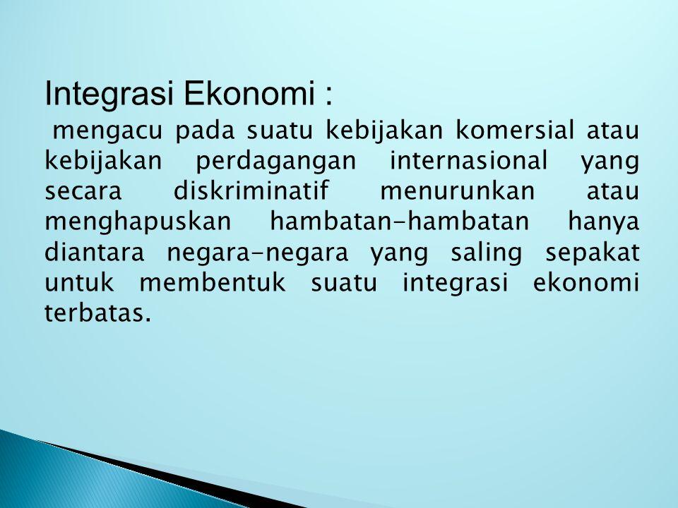Integrasi Ekonomi : mengacu pada suatu kebijakan komersial atau kebijakan perdagangan internasional yang secara diskriminatif menurunkan atau menghapuskan hambatan-hambatan hanya diantara negara-negara yang saling sepakat untuk membentuk suatu integrasi ekonomi terbatas.