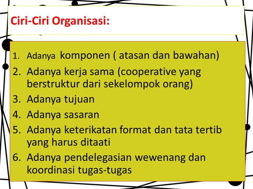 Ciri-Ciri Organisasi: 1.Adanya komponen ( atasan dan bawahan) 2.Adanya kerja sama (cooperative yang berstruktur dari sekelompok orang) 3.Adanya tujuan 4.Adanya sasaran 5.Adanya keterikatan format dan tata tertib yang harus ditaati 6.Adanya pendelegasian wewenang dan koordinasi tugas-tugas