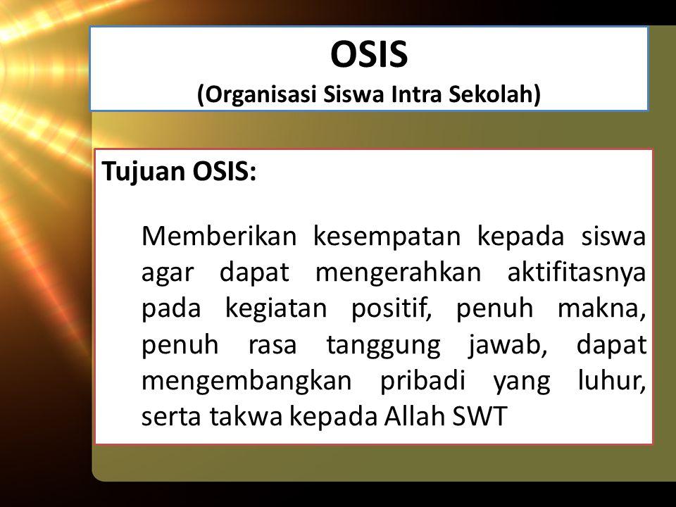 OSIS (Organisasi Siswa Intra Sekolah) Tujuan OSIS: Memberikan kesempatan kepada siswa agar dapat mengerahkan aktifitasnya pada kegiatan positif, penuh makna, penuh rasa tanggung jawab, dapat mengembangkan pribadi yang luhur, serta takwa kepada Allah SWT