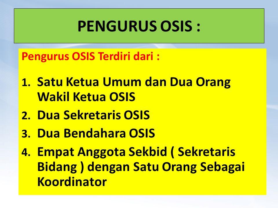 PENGURUS OSIS : Pengurus OSIS Terdiri dari : 1. Satu Ketua Umum dan Dua Orang Wakil Ketua OSIS 2. Dua Sekretaris OSIS 3. Dua Bendahara OSIS 4. Empat A