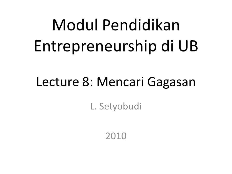 L. Setyobudi 2010 Modul Pendidikan Entrepreneurship di UB Lecture 8: Mencari Gagasan