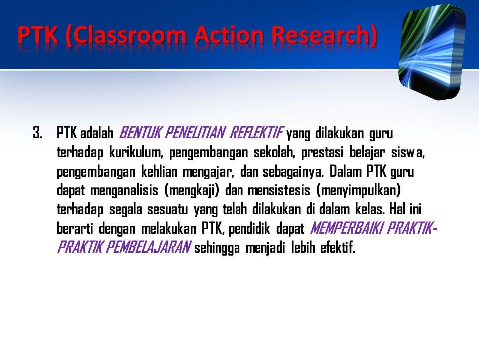 3.PTK adalah BENTUK PENELITIAN REFLEKTIF yang dilakukan guru terhadap kurikulum, pengembangan sekolah, prestasi belajar siswa, pengembangan kehlian mengajar, dan sebagainya.